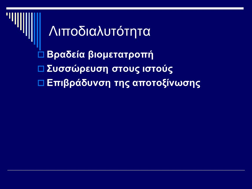 Λιποδιαλυτότητα  Βραδεία βιομετατροπή  Συσσώρευση στους ιστούς  Επιβράδυνση της αποτοξίνωσης