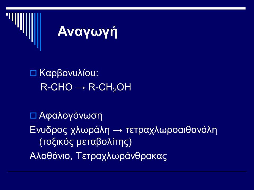 Αναγωγή  Καρβονυλίου: R-CHO → R-CH 2 OH  Αφαλογόνωση Ενυδρος χλωράλη → τετραχλωροαιθανόλη (τοξικός μεταβολίτης) Αλοθάνιο, Τετραχλωράνθρακας