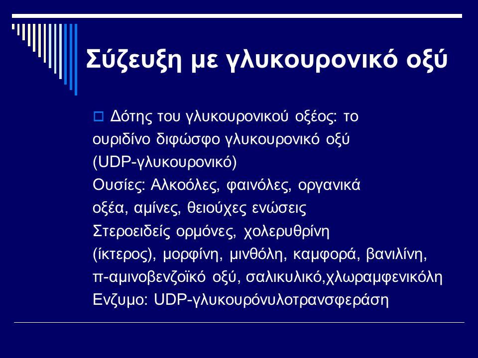 Σύζευξη με γλυκουρονικό οξύ  Δότης του γλυκουρονικού οξέος: το ουριδίνο διφώσφο γλυκουρονικό οξύ (UDP-γλυκουρονικό) Ουσίες: Αλκοόλες, φαινόλες, οργαν