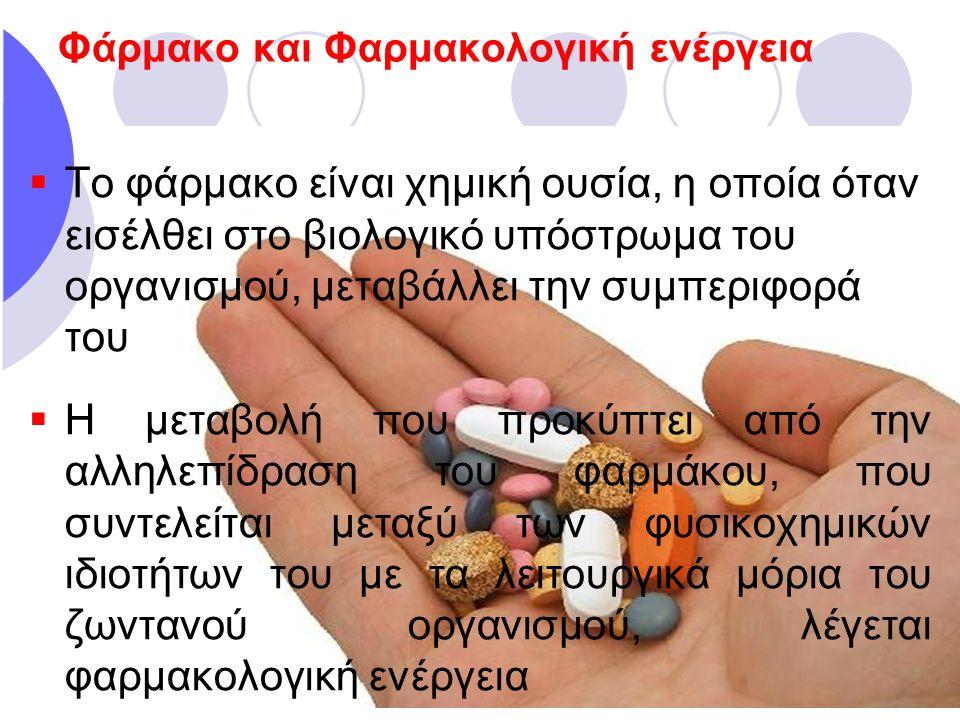 Φάρμακο και Φαρμακολογική ενέργεια  Το φάρμακο είναι χημική ουσία, η οποία όταν εισέλθει στο βιολογικό υπόστρωμα του οργανισμού, μεταβάλλει την συμπε