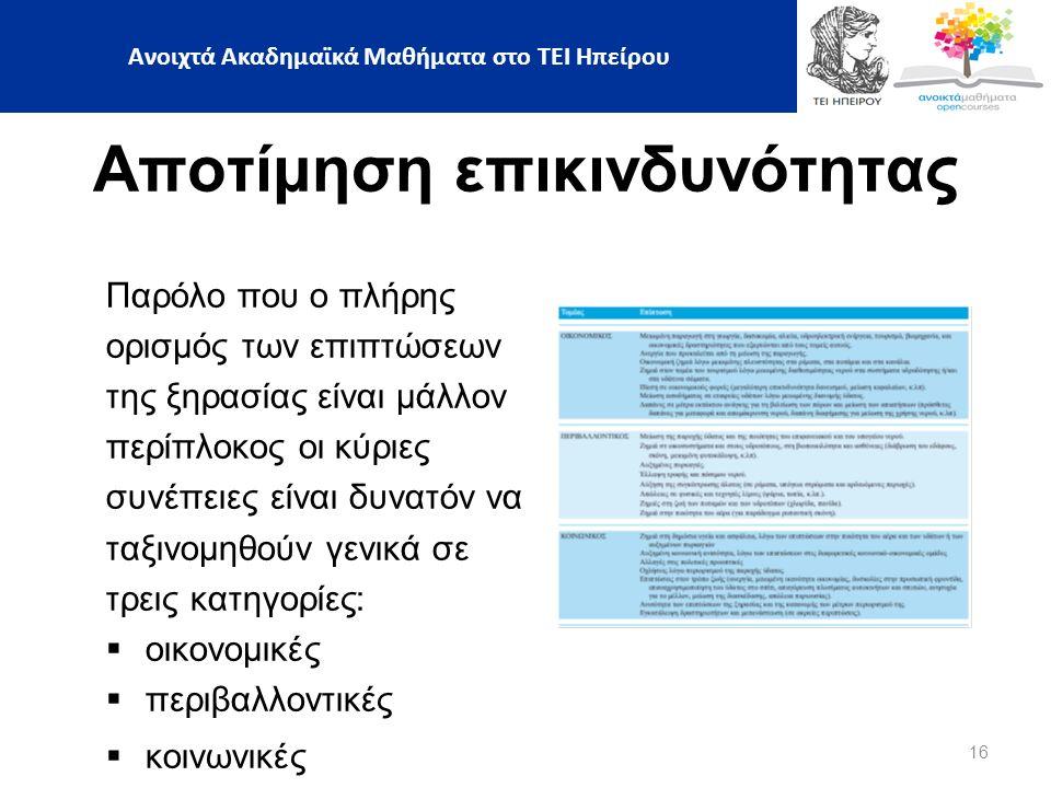 16 Ανοιχτά Ακαδημαϊκά Μαθήματα στο ΤΕΙ Ηπείρου Αποτίμηση επικινδυνότητας Παρόλο που ο πλήρης ορισμός των επιπτώσεων της ξηρασίας είναι μάλλον περίπλοκος οι κύριες συνέπειες είναι δυνατόν να ταξινομηθούν γενικά σε τρεις κατηγορίες:  οικονομικές  περιβαλλοντικές  κοινωνικές