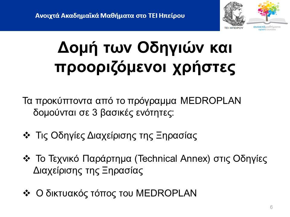 6 Δομή των Οδηγιών και προοριζόμενοι χρήστες Τα προκύπτοντα από το πρόγραμμα MEDROPLAN δομούνται σε 3 βασικές ενότητες:  Τις Οδηγίες Διαχείρισης της Ξηρασίας  Το Τεχνικό Παράρτημα (Technical Annex) στις Οδηγίες Διαχείρισης της Ξηρασίας  Ο δικτυακός τόπος του MEDROPLAN Ανοιχτά Ακαδημαϊκά Μαθήματα στο ΤΕΙ Ηπείρου