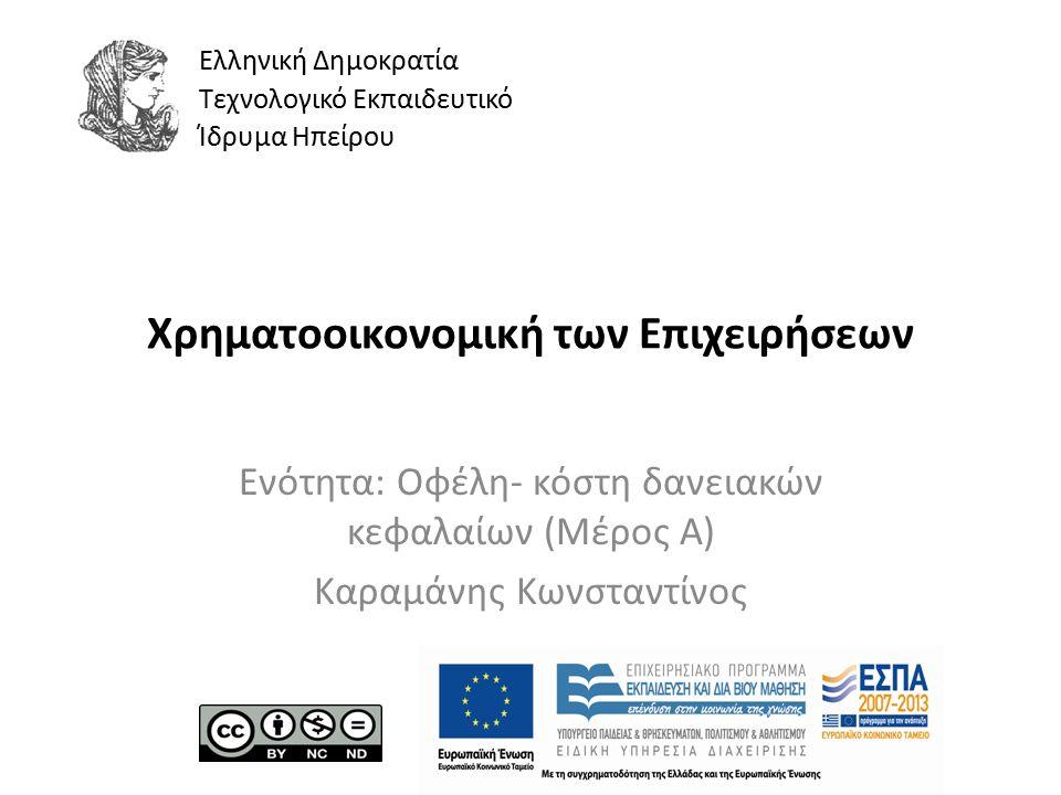 Ελληνική Δημοκρατία Τεχνολογικό Εκπαιδευτικό Ίδρυμα Ηπείρου Χρηματοοικονομική των Επιχειρήσεων Ενότητα: Οφέλη- κόστη δανειακών κεφαλαίων (Μέρος Α) Καραμάνης Κωνσταντίνος