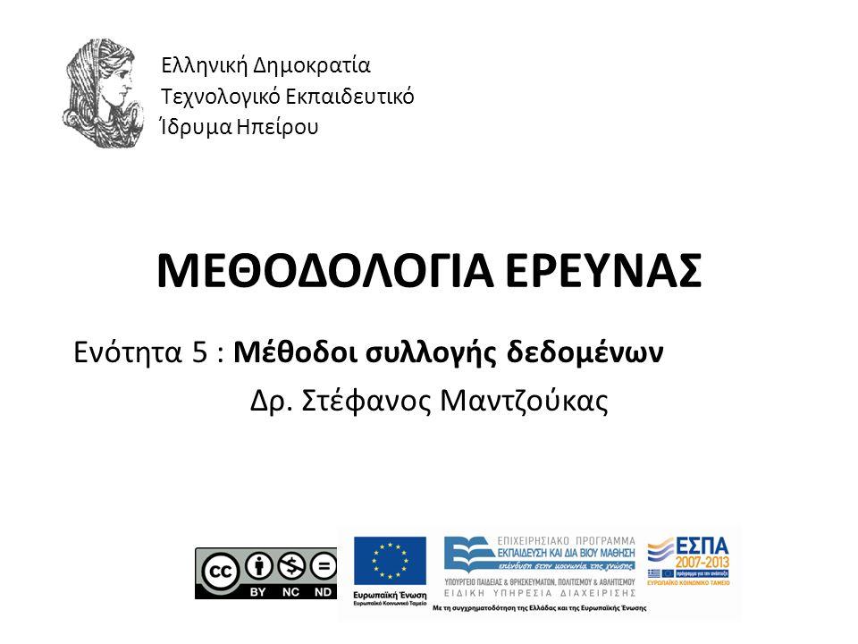 ΜΕΘΟΔΟΛΟΓΙΑ ΕΡΕΥΝΑΣ Ενότητα 5 : Μέθοδοι συλλογής δεδομένων Δρ. Στέφανος Μαντζούκας Ελληνική Δημοκρατία Τεχνολογικό Εκπαιδευτικό Ίδρυμα Ηπείρου