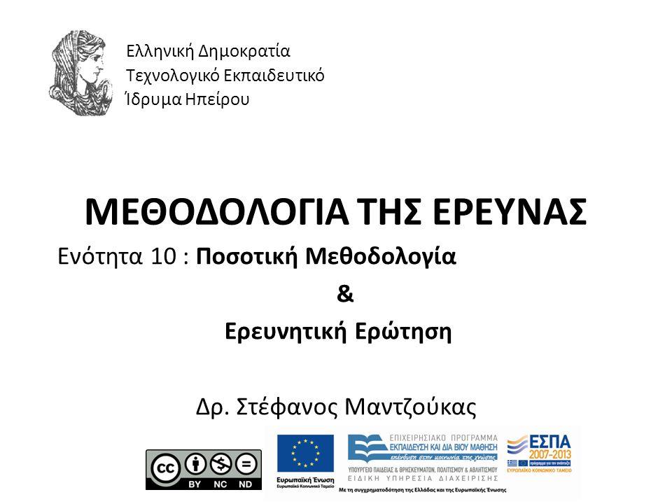 ΜΕΘΟΔΟΛΟΓΙΑ ΤΗΣ ΕΡΕΥΝΑΣ Ενότητα 10 : Ποσοτική Μεθοδολογία & Ερευνητική Ερώτηση Δρ. Στέφανος Μαντζούκας Ελληνική Δημοκρατία Τεχνολογικό Εκπαιδευτικό Ίδ