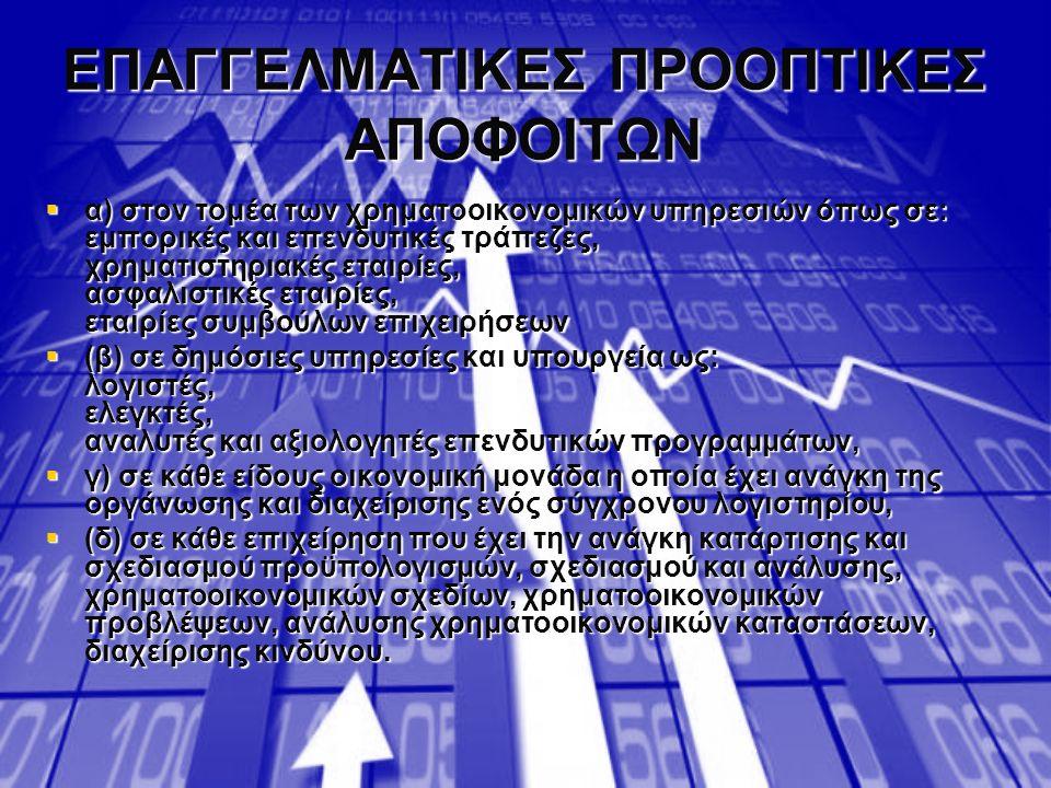 ΕΠΑΓΓΕΛΜΑΤΙΚΕΣ ΠΡΟΟΠΤΙΚΕΣ ΑΠΟΦΟΙΤΩΝ  α) στον τομέα των χρηματοοικονομικών υπηρεσιών όπως σε: εμπορικές και επενδυτικές τράπεζες, χρηματιστηριακές εταιρίες, ασφαλιστικές εταιρίες, εταιρίες συμβούλων επιχειρήσεων  (β) σε δημόσιες υπηρεσίες και υπουργεία ως: λογιστές, ελεγκτές, αναλυτές και αξιολογητές επενδυτικών προγραμμάτων,  γ) σε κάθε είδους οικονομική μονάδα η οποία έχει ανάγκη της οργάνωσης και διαχείρισης ενός σύγχρονου λογιστηρίου,  (δ) σε κάθε επιχείρηση που έχει την ανάγκη κατάρτισης και σχεδιασμού προϋπολογισμών, σχεδιασμού και ανάλυσης, χρηματοοικονομικών σχεδίων, χρηματοοικονομικών προβλέψεων, ανάλυσης χρηματοοικονομικών καταστάσεων, διαχείρισης κινδύνου.