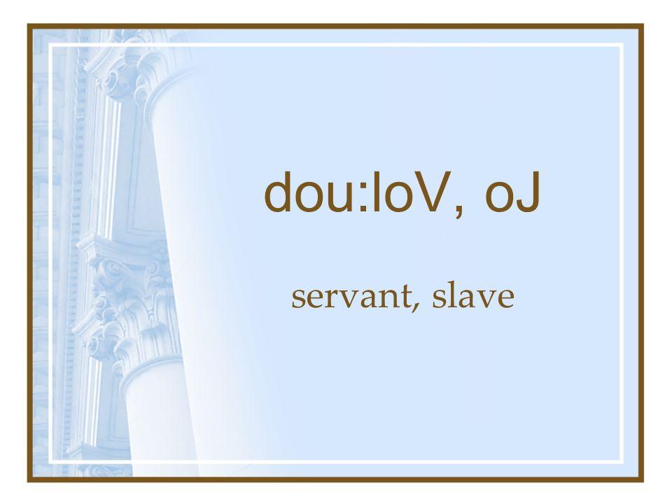 dou:loV, oJ servant, slave