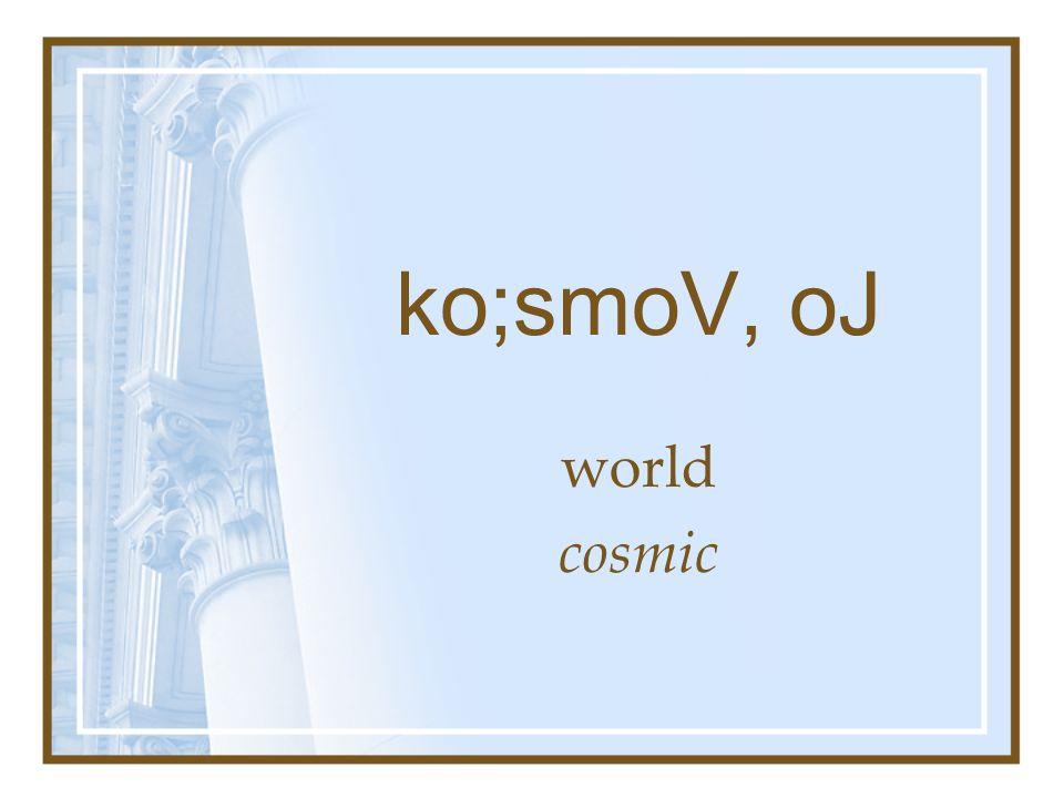 ko;smoV, oJ world cosmic