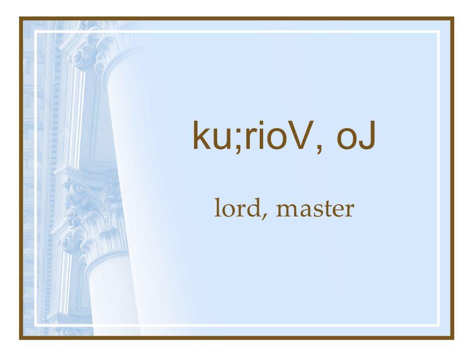 ku;rioV, oJ lord, master
