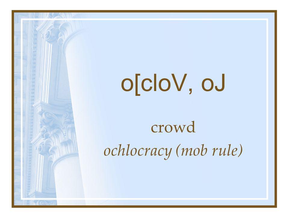 o[cloV, oJ crowd ochlocracy (mob rule)