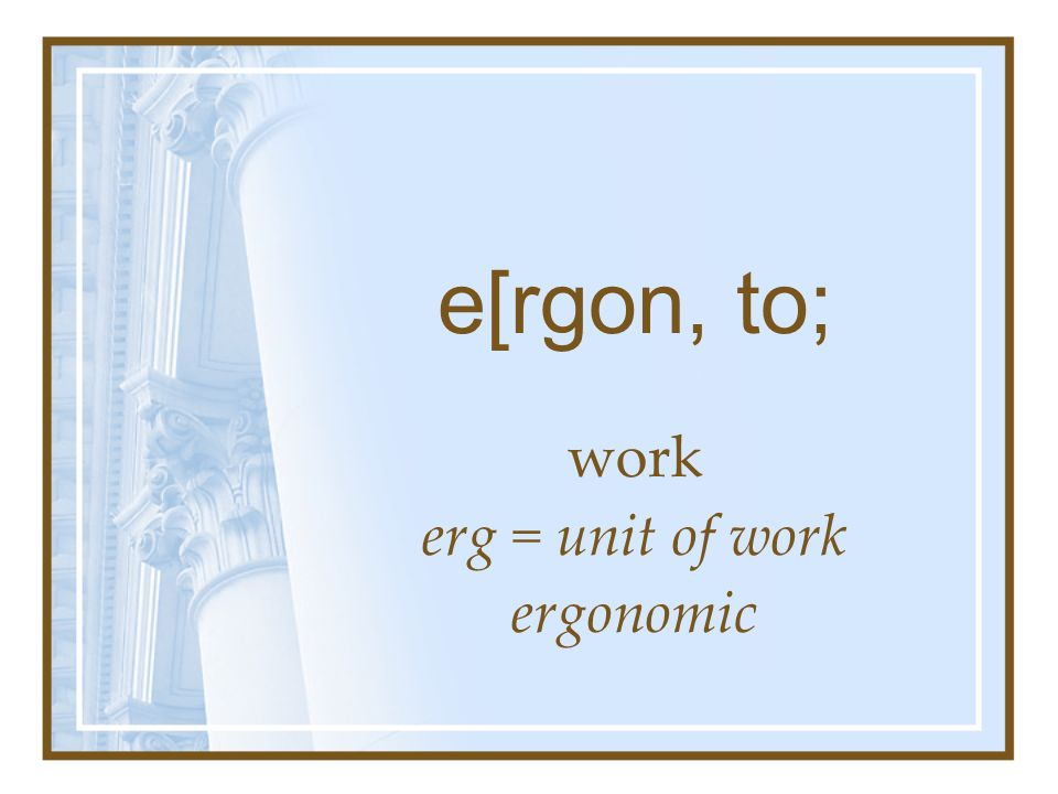 e[rgon, to; work erg = unit of work ergonomic