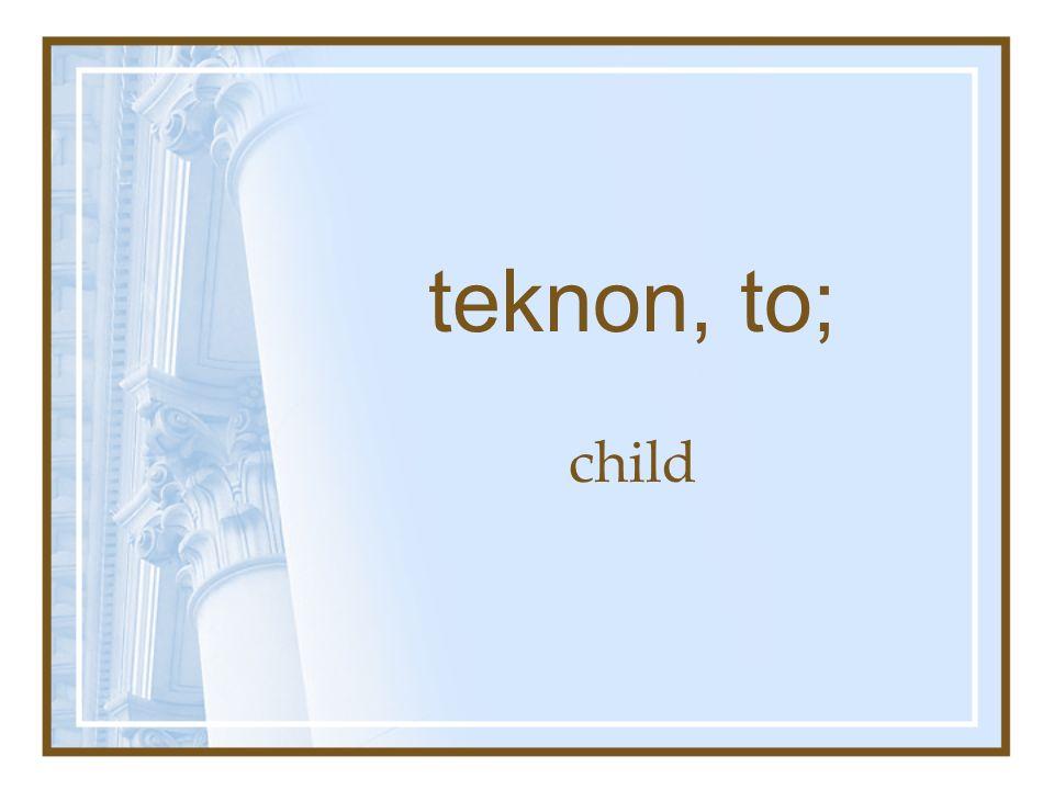 teknon, to; child