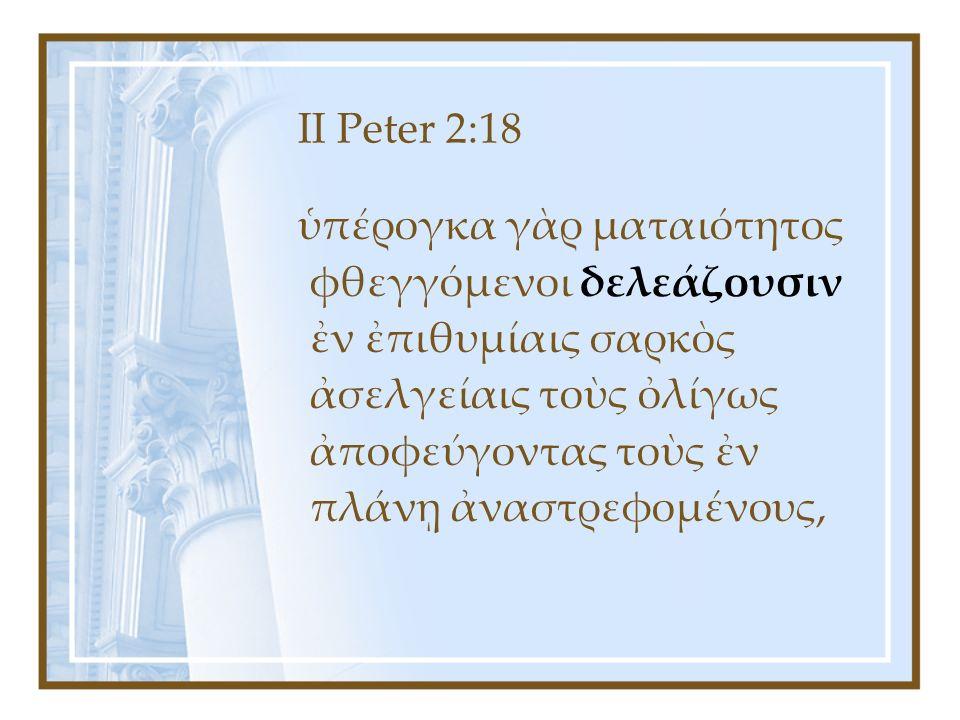 II Peter 2:18 ὑπέρογκα γὰρ ματαιότητος φθεγγόμενοι δελεάζουσιν ἐν ἐπιθυμίαις σαρκὸς ἀσελγείαις τοὺς ὀλίγως ἀποφεύγοντας τοὺς ἐν πλάνῃ ἀναστρεφομένους,