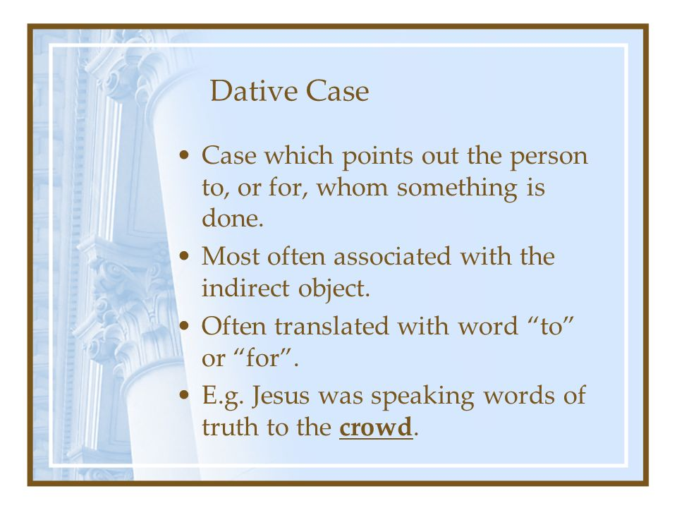 Accusative Case Receives the action of the verb or that which is directly affected by the action of the verb.