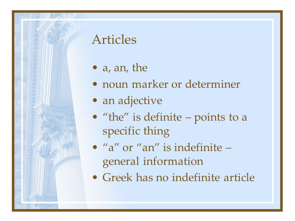 Articles a, an, the noun marker or determiner an adjective the is definite – points to a specific thing a or an is indefinite – general information Greek has no indefinite article
