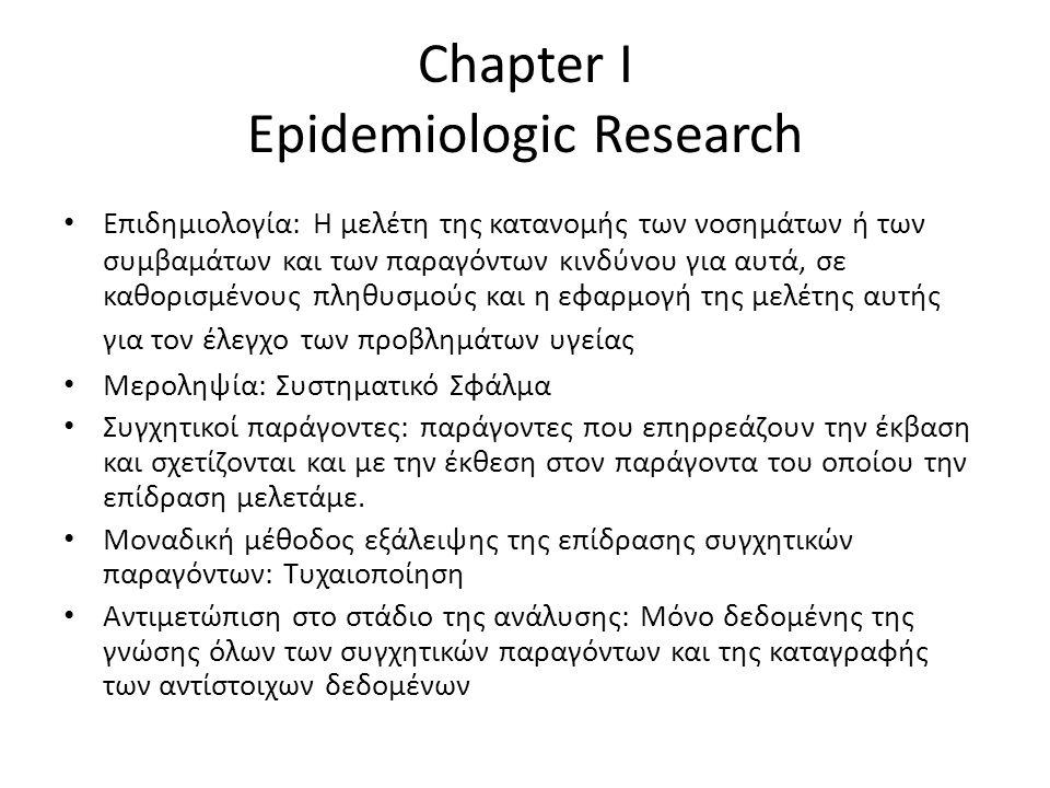 Chapter I Epidemiologic Research Επιδημιολογία: Η μελέτη της κατανομής των νοσημάτων ή των συμβαμάτων και των παραγόντων κινδύνου για αυτά, σε καθορισμένους πληθυσμούς και η εφαρμογή της μελέτης αυτής για τον έλεγχο των προβλημάτων υγείας Μεροληψία: Συστηματικό Σφάλμα Συγχητικοί παράγοντες: παράγοντες που επηρρεάζουν την έκβαση και σχετίζονται και με την έκθεση στον παράγοντα του οποίου την επίδραση μελετάμε.