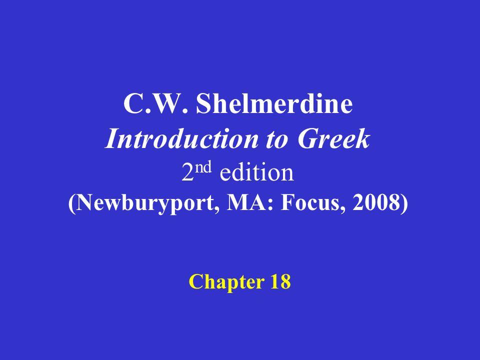 C.W. Shelmerdine Introduction to Greek 2 nd edition (Newburyport, MA: Focus, 2008) Chapter 18