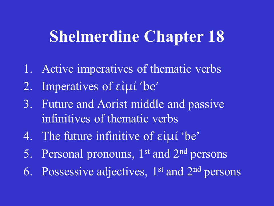 Shelmerdine Chapter 18 1.Active imperatives of thematic verbs 2.Imperatives of εἰμί 'be' 3.Future and Aorist middle and passive infinitives of thematic verbs 4.The future infinitive of εἰμί 'be' 5.Personal pronouns, 1 st and 2 nd persons 6.Possessive adjectives, 1 st and 2 nd persons