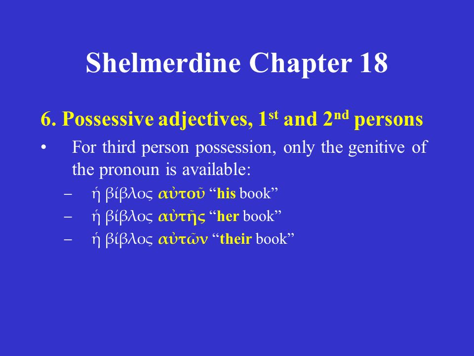 Shelmerdine Chapter 18 6. Possessive adjectives, 1 st and 2 nd persons For third person possession, only the genitive of the pronoun is available: –ἡ
