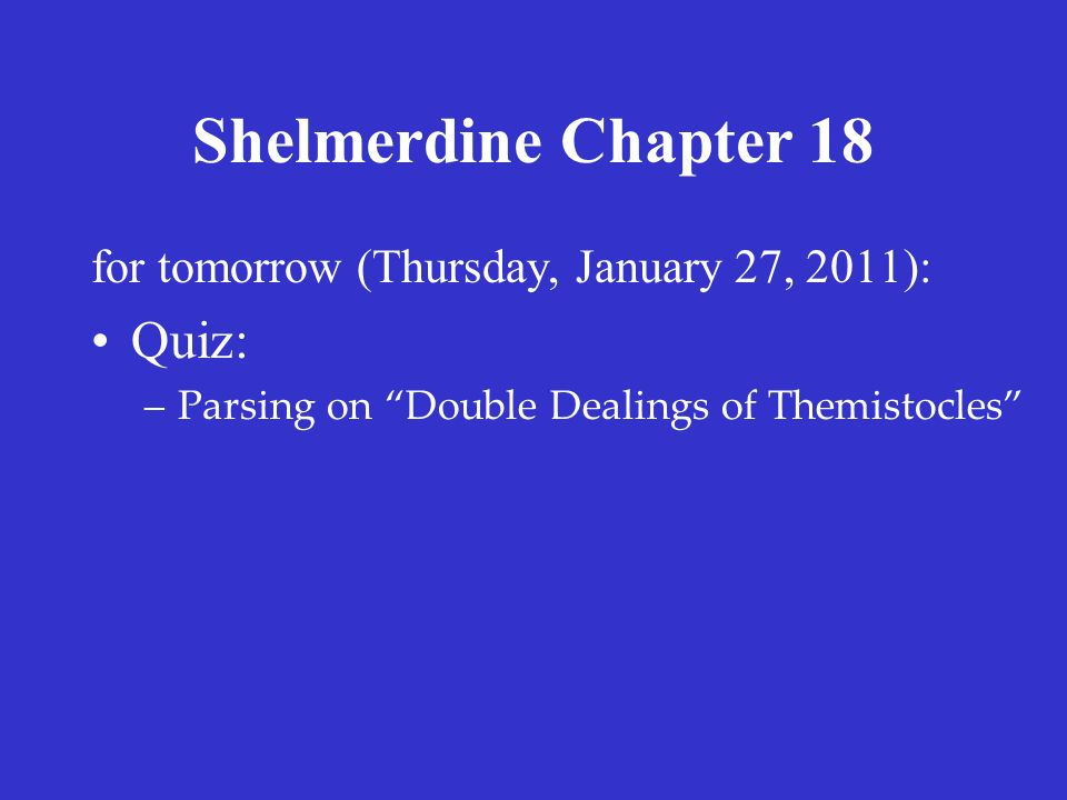 "Shelmerdine Chapter 18 for tomorrow (Thursday, January 27, 2011): Quiz: –Parsing on ""Double Dealings of Themistocles"""