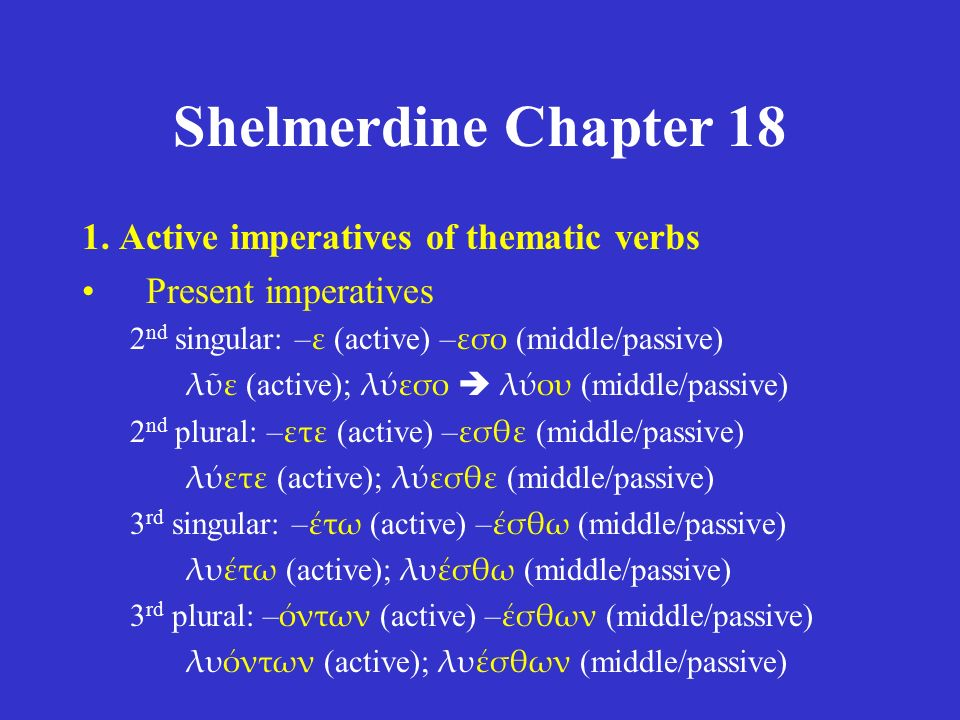 Shelmerdine Chapter 18 1. Active imperatives of thematic verbs Present imperatives 2 nd singular: – ε (active) – εσο (middle/passive) λῦε (active); λύ