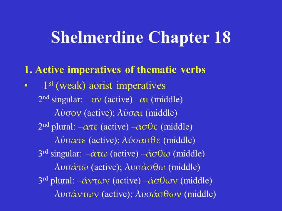 Shelmerdine Chapter 18 1. Active imperatives of thematic verbs 1 st (weak) aorist imperatives 2 nd singular: – ον (active) – αι (middle) λῦσον (active