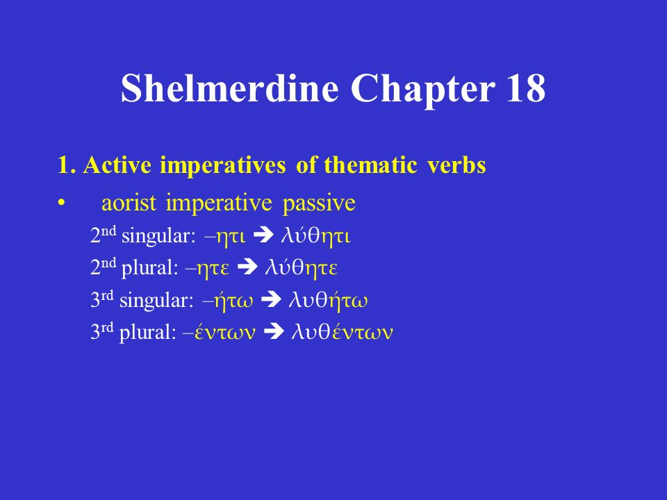Shelmerdine Chapter 18 1. Active imperatives of thematic verbs aorist imperative passive 2 nd singular: – ητι  λύθητι 2 nd plural: – ητε  λύθητε 3 r