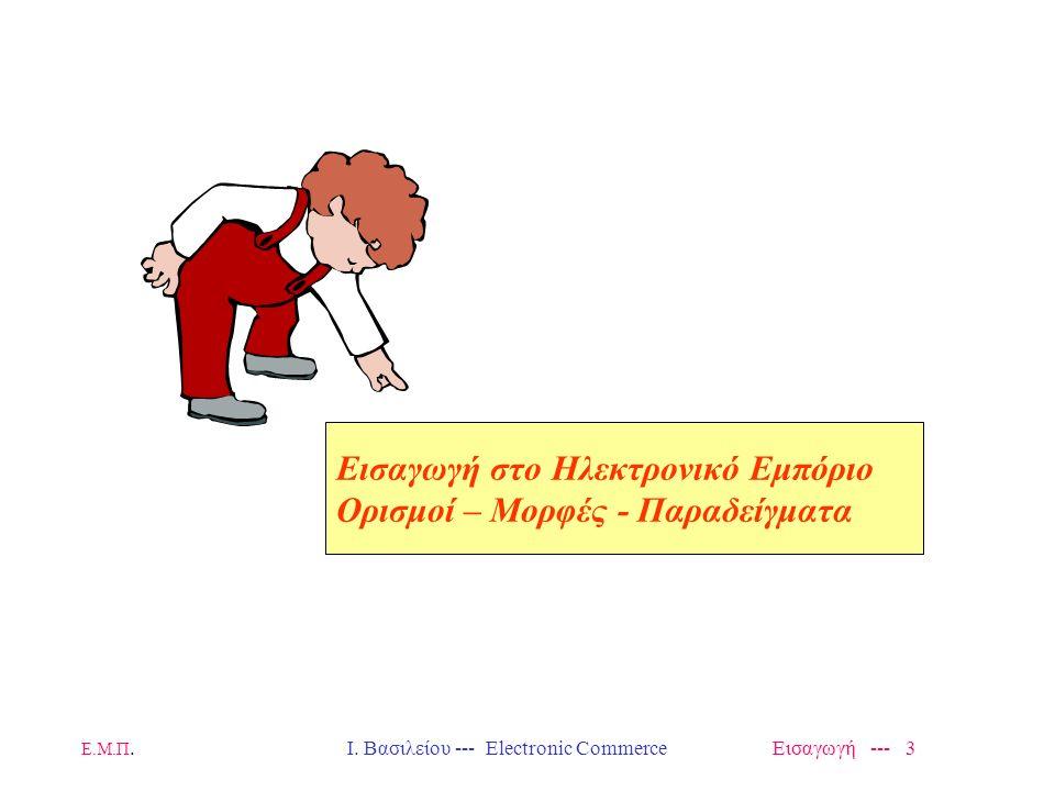 Ε.Μ.Π. Ι. Βασιλείου --- Electronic Commerce Εισαγωγή --- 2 Περιεχόμενα Εισαγωγικού Μαθήματος ΕΙΣΑΓΩΓΗ – ΟΡΙΣΜΟΙ - ΠΑΡΑΔΕΙΓΜΑΤΑ –Ηλεκτρονικό Εμπόριο (Η