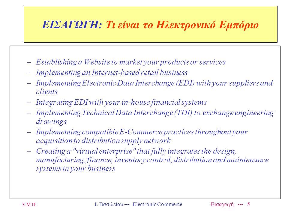 Ε.Μ.Π. Ι. Βασιλείου --- Electronic Commerce Εισαγωγή --- 4 ΕΙΣΑΓΩΓΗ: Τι είναι το Ηλεκτρονικό Εμπόριο? Electronic Commerce (E-Commerce) is the process