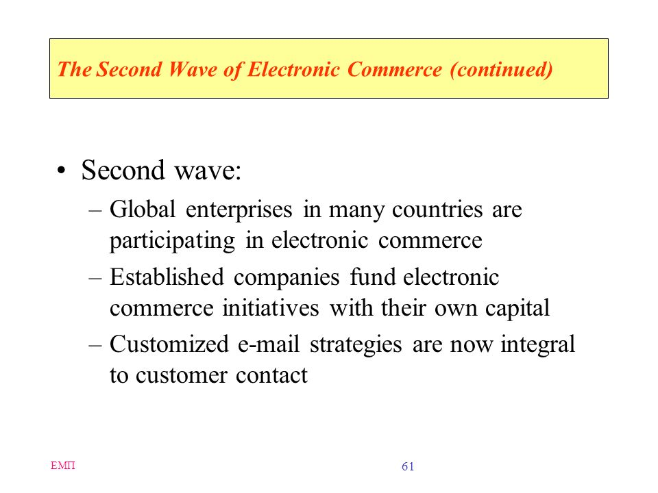 EMΠ 60 The Second Wave of Electronic Commerce Defining characteristics of the first wave: –Dominant influence of U.S. businesses –Extensive use of the