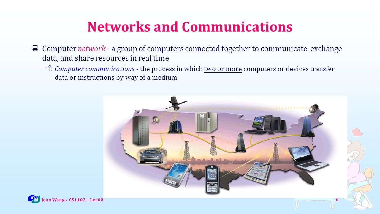 6 Networks and Communications  Computer network - a group of computers connected together to communicate, exchange data, and share resources in real time  Computer communications - the process in which two or more computers or devices transfer data or instructions by way of a medium Jean Wang / CS1102 – Lec08