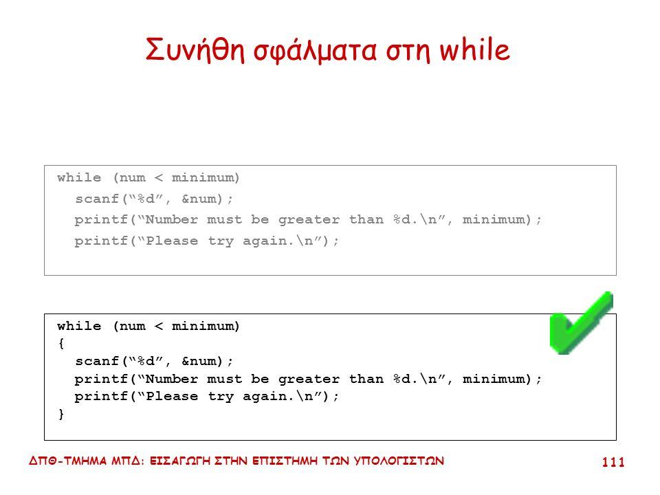ΔΠΘ-ΤΜΗΜΑ ΜΠΔ: ΕΙΣΑΓΩΓΗ ΣΤΗΝ ΕΠΙΣΤΗΜΗ ΤΩΝ ΥΠΟΛΟΓΙΣΤΩΝ 110 Συνήθη σφάλματα στη while while (num < minimum) scanf( %d , &num); printf( Number must be greater than %d.\n , minimum); printf( Please try again.\n ); while (num < minimum) { scanf( %d , &num); } printf( Number must be greater than %d.\n , minimum); printf( Please try again.\n );
