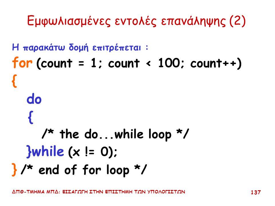 ΔΠΘ-ΤΜΗΜΑ ΜΠΔ: ΕΙΣΑΓΩΓΗ ΣΤΗΝ ΕΠΙΣΤΗΜΗ ΤΩΝ ΥΠΟΛΟΓΙΣΤΩΝ 136 Εμφωλιασμένες εντολές επανάληψης (1) Η παρακάτω δομή ΔΕΝ επιτρέπεται for ( count = 1; count < 100; count++) { do { /* the do...while loop */ } /* end of for loop */ }while (x != 0);