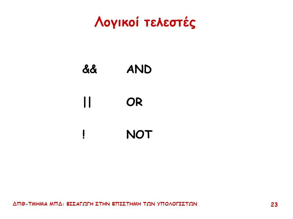ΔΠΘ-ΤΜΗΜΑ ΜΠΔ: ΕΙΣΑΓΩΓΗ ΣΤΗΝ ΕΠΙΣΤΗΜΗ ΤΩΝ ΥΠΟΛΟΓΙΣΤΩΝ 22 Παραδείγματα x == y x != y x = y x > y x <= y Το συχνότερο λάθος είναι η χρήση του = ως τελεστή εκχώρησης τιμής αντί του == ως τελεστή της ισότητας (σχεσιακός).