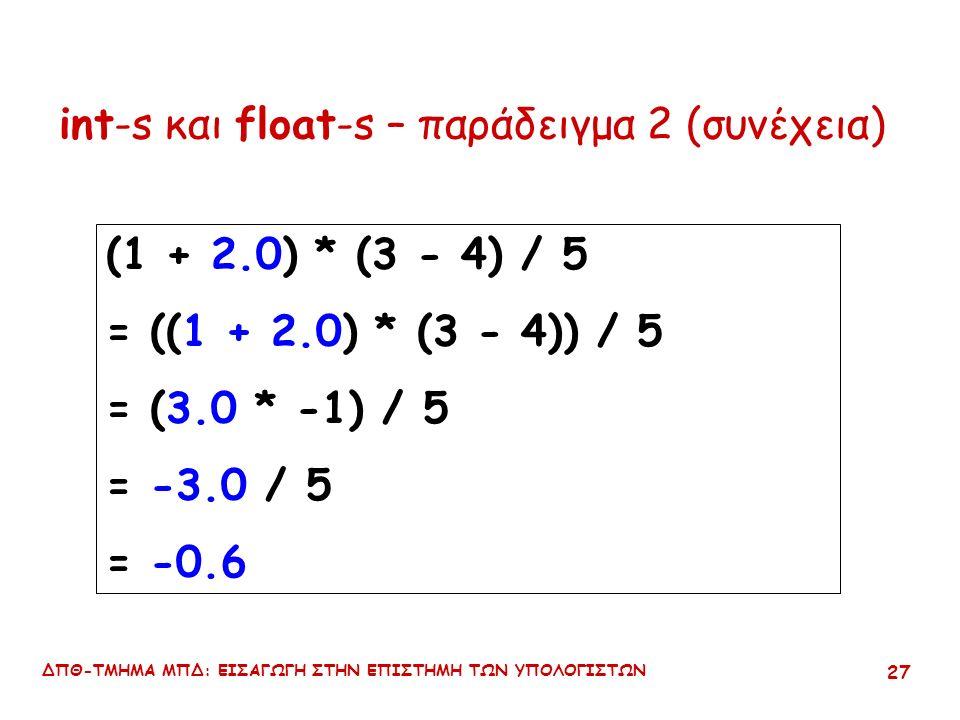 ΔΠΘ-ΤΜΗΜΑ ΜΠΔ: ΕΙΣΑΓΩΓΗ ΣΤΗΝ ΕΠΙΣΤΗΜΗ ΤΩΝ ΥΠΟΛΟΓΙΣΤΩΝ 26 int-s και float-s – παράδειγμα 2 (1 + 2) * (3 - 4) / 5 = ((1 + 2) * (3 - 4)) / 5 = (3 * -1) / 5 = -3 / 5 = 0