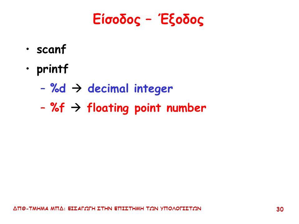ΔΠΘ-ΤΜΗΜΑ ΜΠΔ: ΕΙΣΑΓΩΓΗ ΣΤΗΝ ΕΠΙΣΤΗΜΗ ΤΩΝ ΥΠΟΛΟΓΙΣΤΩΝ 29 Αριθμητική μικτού τύπου #include int n,p; float k,q; void main (){ n=6/4.0; k=6/4.0; p=6/4; q=6/4; printf( n = %4d\n ,n); printf( k = %4.2f\n ,k); printf( p = %4d\n ,p); printf( q = %4.2f\n ,q);}