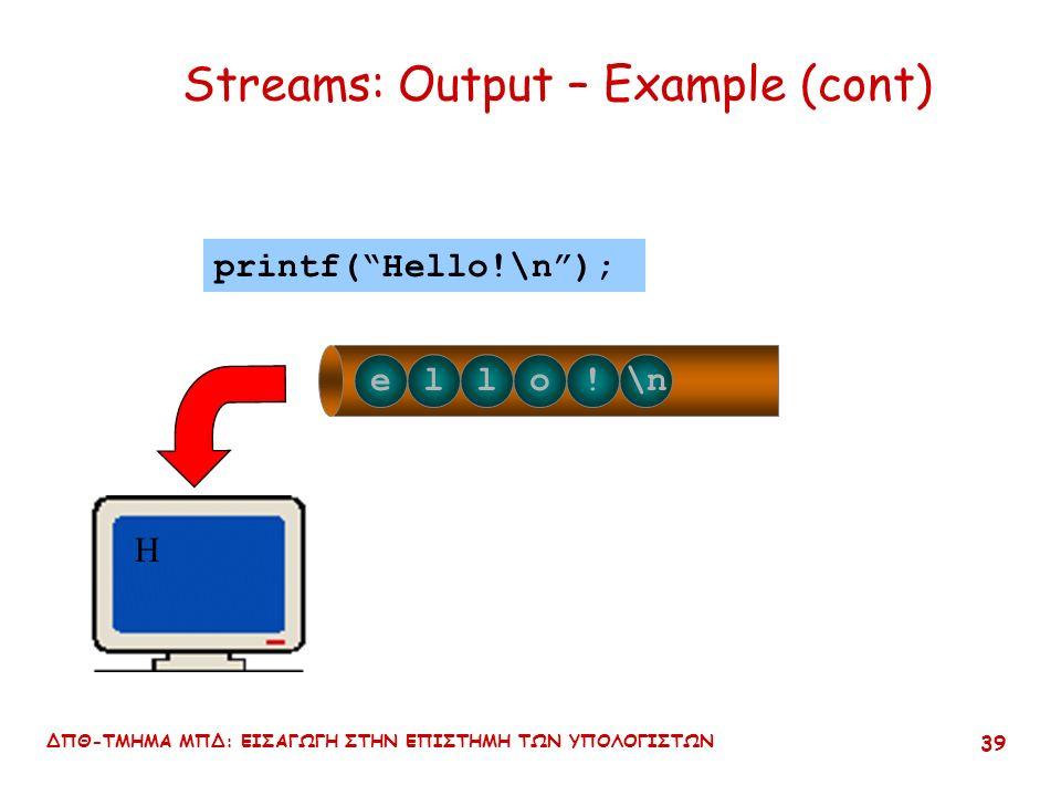 ΔΠΘ-ΤΜΗΜΑ ΜΠΔ: ΕΙΣΑΓΩΓΗ ΣΤΗΝ ΕΠΙΣΤΗΜΗ ΤΩΝ ΥΠΟΛΟΓΙΣΤΩΝ 38 Hello!\n printf( Hello!\n ); Streams: Output – Example (cont)