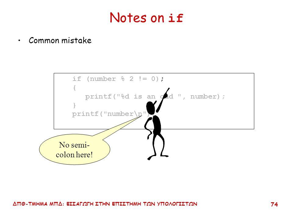 ΔΠΘ-ΤΜΗΜΑ ΜΠΔ: ΕΙΣΑΓΩΓΗ ΣΤΗΝ ΕΠΙΣΤΗΜΗ ΤΩΝ ΥΠΟΛΟΓΙΣΤΩΝ 73 Notes on if Common mistake if (number % 2 != 0); { printf( %d is an odd , number); } printf( number\n );