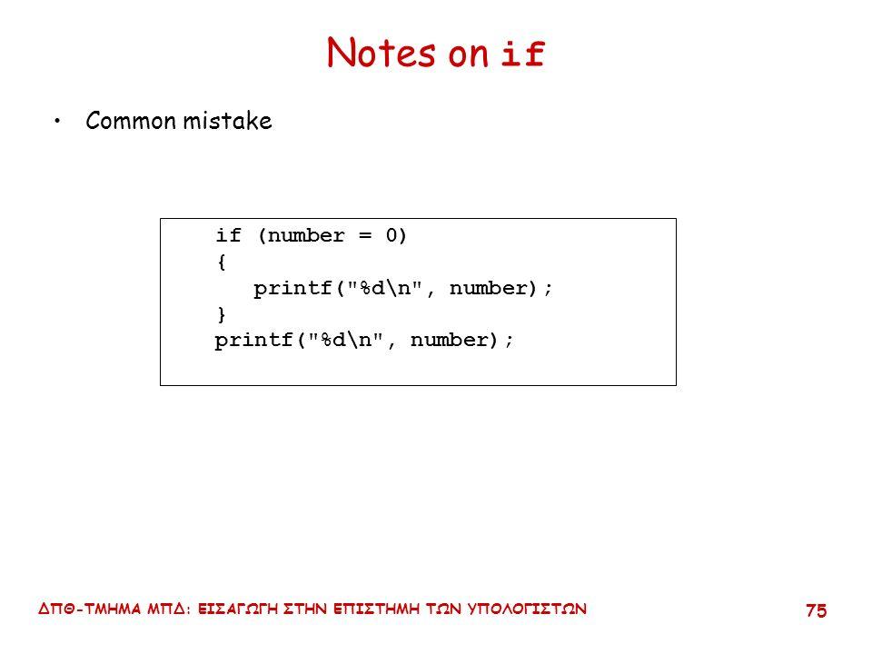 ΔΠΘ-ΤΜΗΜΑ ΜΠΔ: ΕΙΣΑΓΩΓΗ ΣΤΗΝ ΕΠΙΣΤΗΜΗ ΤΩΝ ΥΠΟΛΟΓΙΣΤΩΝ 74 Notes on if Common mistake if (number % 2 != 0); { printf( %d is an odd , number); } printf( number\n ); No semi- colon here!