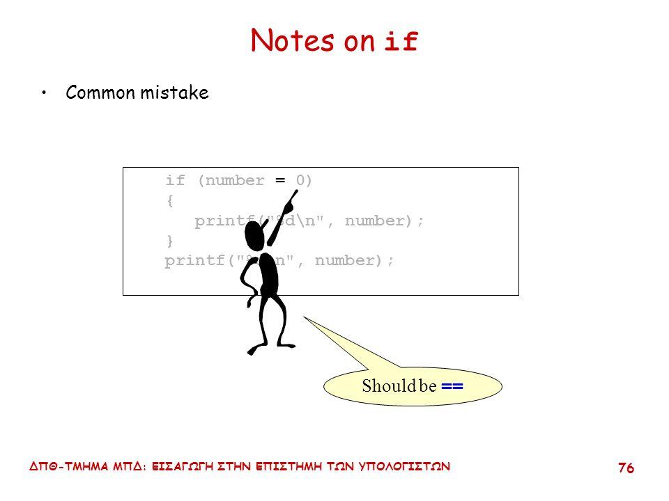 ΔΠΘ-ΤΜΗΜΑ ΜΠΔ: ΕΙΣΑΓΩΓΗ ΣΤΗΝ ΕΠΙΣΤΗΜΗ ΤΩΝ ΥΠΟΛΟΓΙΣΤΩΝ 75 Notes on if Common mistake if (number = 0) { printf( %d\n , number); } printf( %d\n , number);