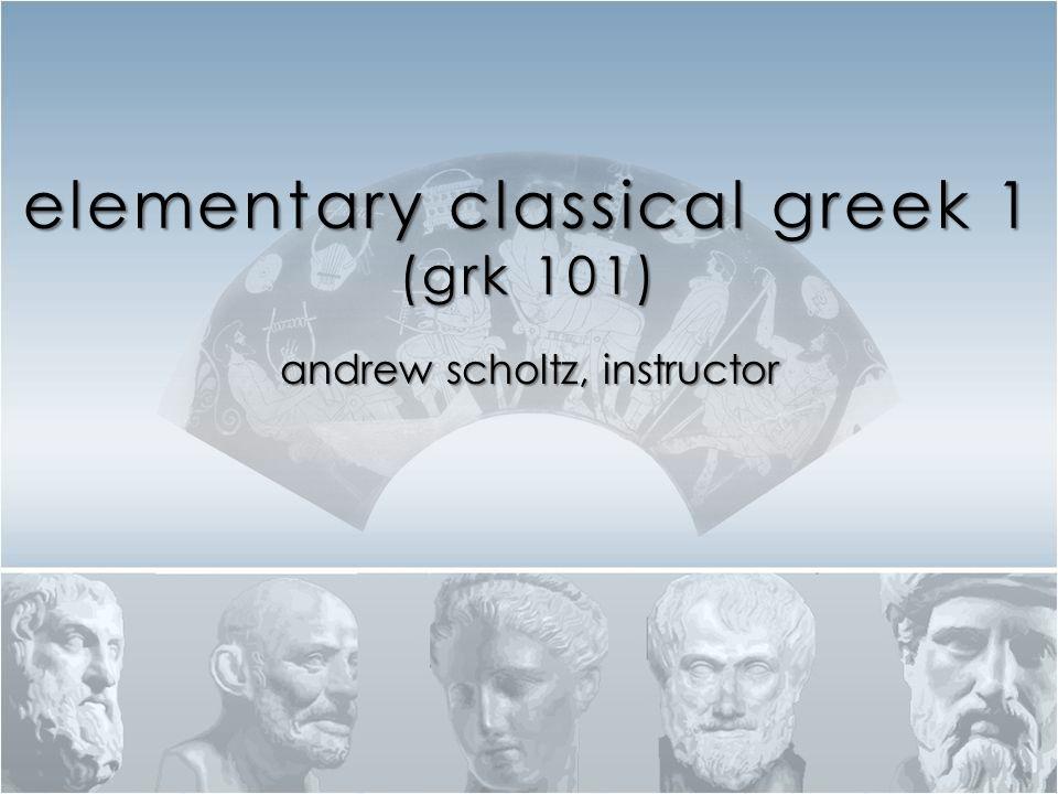 elementary classical greek 1 (grk 101) andrew scholtz, instructor