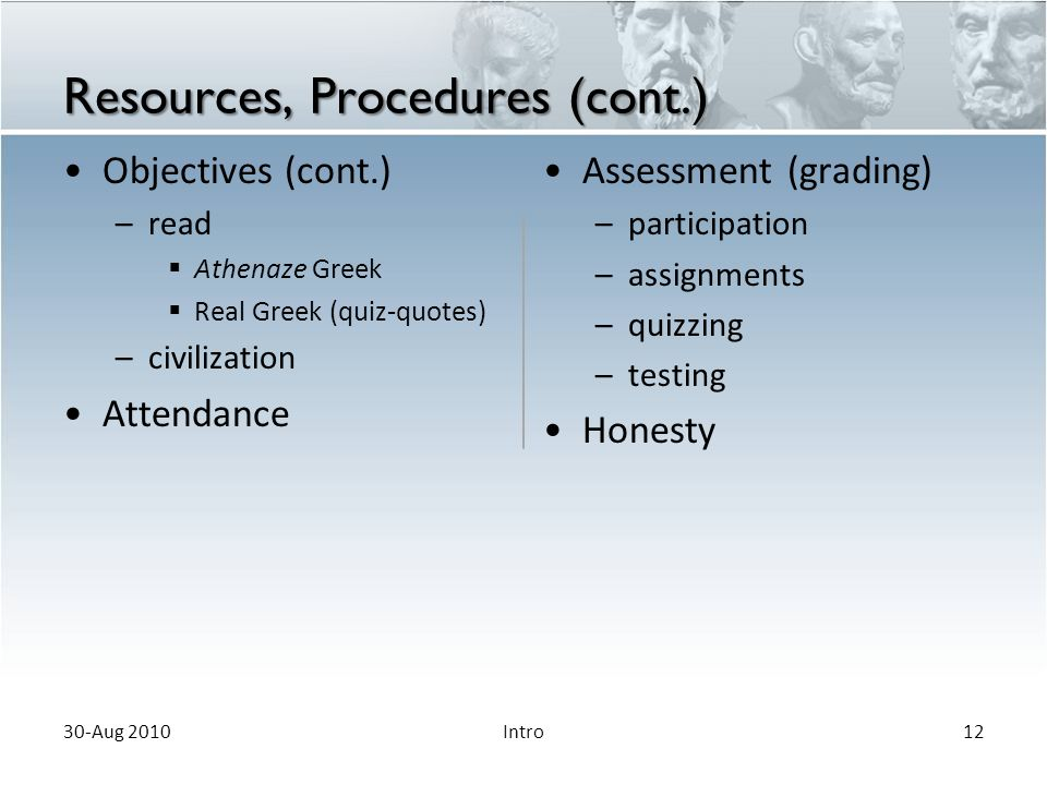 Resources, Procedures (cont.) Objectives (cont.) –read  Athenaze Greek  Real Greek (quiz-quotes) –civilization Attendance Assessment (grading) – participation – assignments – quizzing – testing Honesty 30-Aug 201012Intro