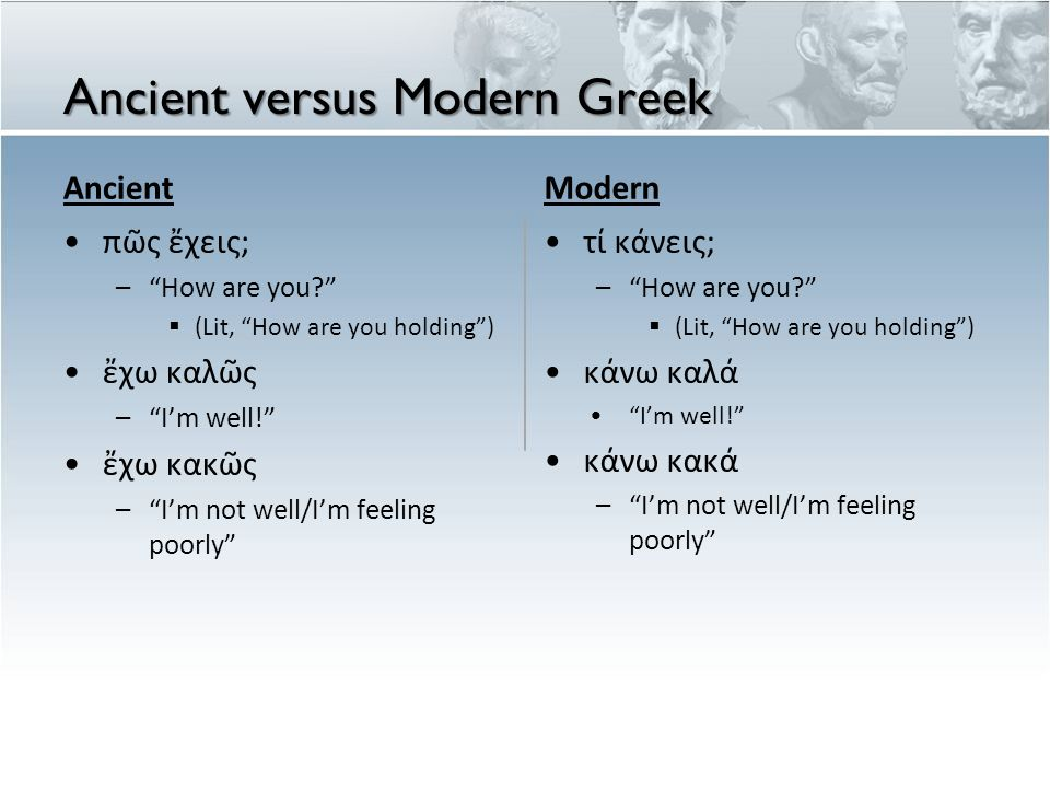 Ancient versus Modern Greek Ancient πῶς ἔχεις; – How are you  (Lit, How are you holding ) ἔχω καλῶς – I'm well! ἔχω κακῶς – I'm not well/I'm feeling poorly Modern τί κάνεις; – How are you  (Lit, How are you holding ) κάνω καλά I'm well! κάνω κακά – I'm not well/I'm feeling poorly