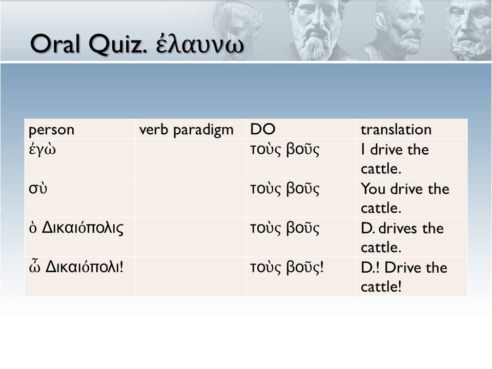 Oral Quiz. ἐ λαυνω personverb paradigmDOtranslation ἐγὼἐγὼ το ὺ ς βο ῦ ς Ι drive the cattle.