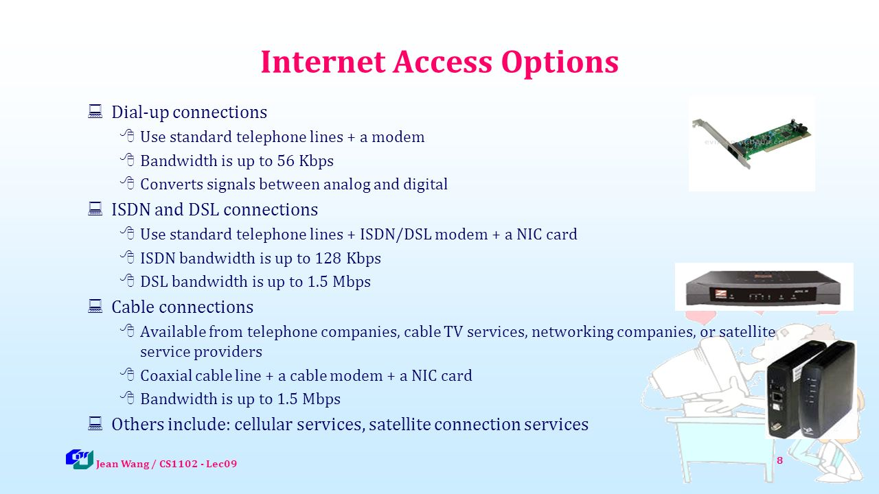9 Dial-up Connections  A dial-up connection is a fixed Internet connection that uses a voice-band modem and telephone lines to transport data between your computer and your ISP  A voice-band modem converts the digital signals from your computer into analog signals that can travel over telephone lines Jean Wang / CS1102 - Lec09