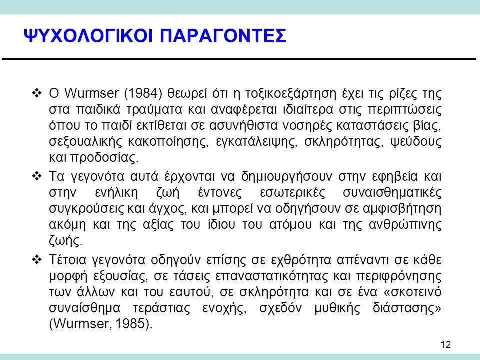 12 ΨΥΧΟΛΟΓΙΚΟΙ ΠΑΡΑΓΟΝΤΕΣ  Ο Wurmser (1984) θεωρεί ότι η τοξικοεξάρτηση έχει τις ρίζες της στα παιδικά τραύματα και αναφέρεται ιδιαίτερα στις περιπτώσεις όπου το παιδί εκτίθεται σε ασυνήθιστα νοσηρές καταστάσεις βίας, σεξουαλικής κακοποίησης, εγκατάλειψης, σκληρότητας, ψεύδους και προδοσίας.