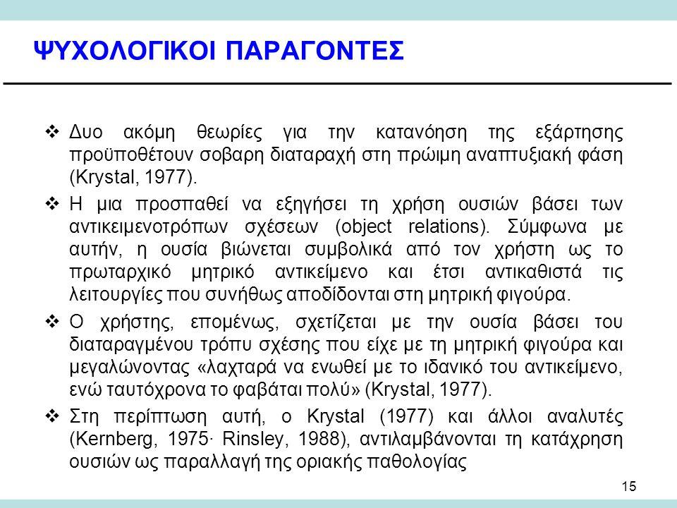 15 ΨΥΧΟΛΟΓΙΚΟΙ ΠΑΡΑΓΟΝΤΕΣ  Δυο ακόμη θεωρίες για την κατανόηση της εξάρτησης προϋποθέτουν σοβαρη διαταραχή στη πρώιμη αναπτυξιακή φάση (Krystal, 1977).