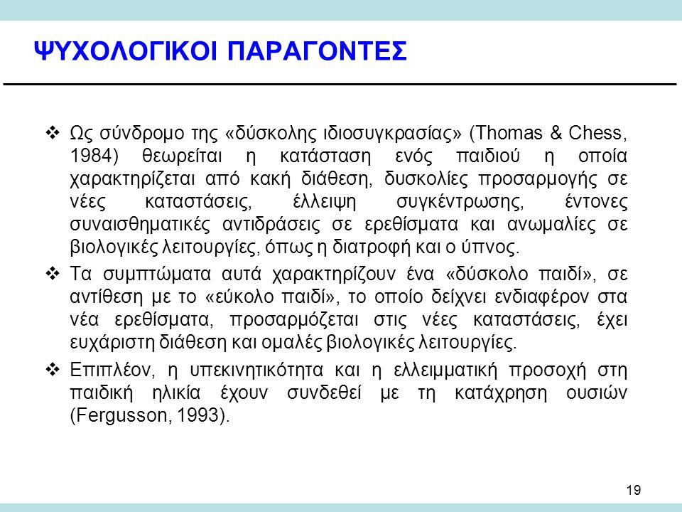 19 ΨΥΧΟΛΟΓΙΚΟΙ ΠΑΡΑΓΟΝΤΕΣ  Ως σύνδρομο της «δύσκολης ιδιοσυγκρασίας» (Thomas & Chess, 1984) θεωρείται η κατάσταση ενός παιδιού η οποία χαρακτηρίζεται από κακή διάθεση, δυσκολίες προσαρμογής σε νέες καταστάσεις, έλλειψη συγκέντρωσης, έντονες συναισθηματικές αντιδράσεις σε ερεθίσματα και ανωμαλίες σε βιολογικές λειτουργίες, όπως η διατροφή και ο ύπνος.