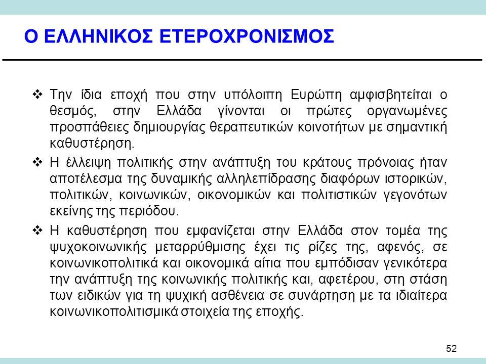 52 Ο ΕΛΛΗΝΙΚΟΣ ΕΤΕΡΟΧΡΟΝΙΣΜΟΣ  Την ίδια εποχή που στην υπόλοιπη Ευρώπη αμφισβητείται ο θεσμός, στην Ελλάδα γίνονται οι πρώτες οργανωμένες προσπάθειες δημιουργίας θεραπευτικών κοινοτήτων με σημαντική καθυστέρηση.