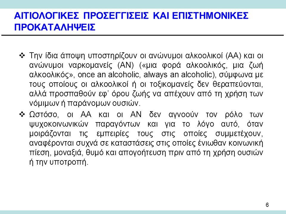 6 ΑΙΤΙΟΛΟΓΙΚΕΣ ΠΡΟΣΕΓΓΙΣΕΙΣ ΚΑΙ ΕΠΙΣΤΗΜΟΝΙΚΕΣ ΠΡΟΚΑΤΑΛΗΨΕΙΣ  Την ίδια άποψη υποστηρίζουν οι ανώνυμοι αλκοολικοί (ΑΑ) και οι ανώνυμοι ναρκομανείς (ΑΝ) («μια φορά αλκοολικός, μια ζωή αλκοολικός», once an alcoholic, always an alcoholic), σύμφωνα με τους οποίους οι αλκοολικοί ή οι τοξικομανείς δεν θεραπεύονται, αλλά προσπαθούν εφ' όρου ζωής να απέχουν από τη χρήση των νόμιμων ή παράνομων ουσιών.